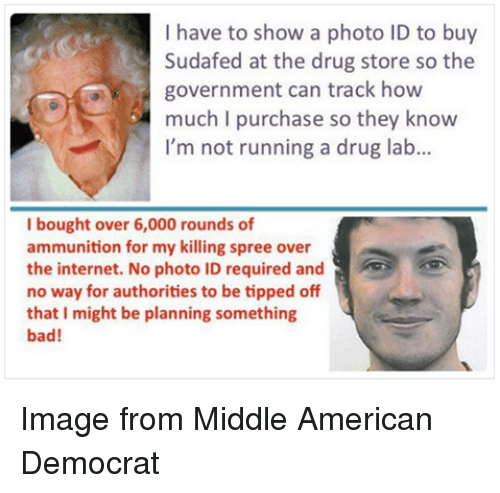Bad, Internet, and American: I have to show a photo ID to buy  Sudafed at the drug store so the  government can track how  much I purchase so they know  I'm not running a drug lab...  I bought over 6,000 rounds of  ammunition for my killing spree over  the internet. No photo ID required and  no way for authorities to be tipped off  that I might be planning something  bad! Image from Middle American Democrat