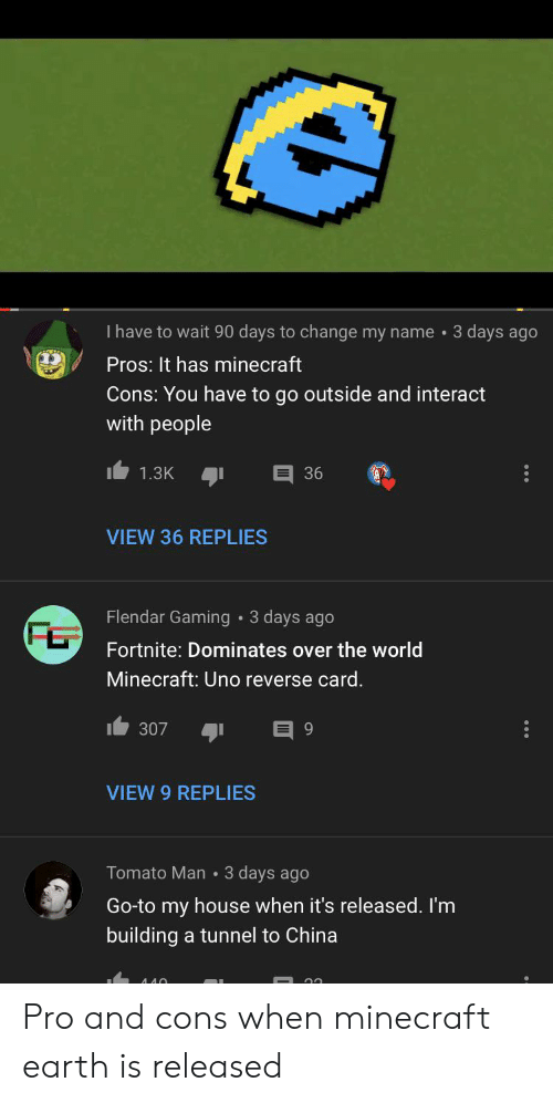 Minecraft, My House, and China: I have to wait 90 days to change my name  3 days ago  Pros: It has minecraft  Cons: You have to go outside and interact  with people  36  1.3K  VIEW 36 REPLIES  Flendar Gaming  3 days ago  Fortnite: Dominates over the world  Minecraft: Uno reverse card  307  9  VIEW 9 REPLIES  Tomato Man 3 days ago  Go-to my house when it's released. I'm  building a tunnel to China  ило Pro and cons when minecraft earth is released