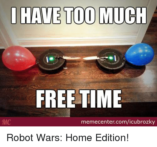 I Have Too Much Free Time Mc Memecentercomicubrozky Robot Wars Home