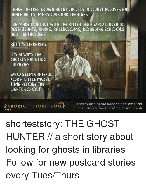 Tumblr, Banks, and Blog: I HAVE TRACKED DOWN ANGRY GHOSTS IN COURT HOUSES AND  DANCE HALLS, MANSIONS AND THEATRES.  I'VE MADE CONTACT WITH THE BITTER DEAD WHO LINGER IN  RESTAURANTS, BANKS, BALLROOMS, BOARDING SCHOOLS  AND LIGHTHOUSES  BUT IT'S LIBRARIES.  IT'S ALWAYS THE  GHOSTS HAUNTING  LIBRARIES  WHO SEEM GRATEFUL  FOR A LITTLE MORE  TIME BEFORE THE  LIGHTS GO OUT  SHORTEST STORY COM  POSTCARDS FROM IMPOSSIBLE WORLDS  story: peter chiykowski // photo: ahmad ossayli shorteststory:   THE GHOST HUNTER // a short story about looking for ghosts in libraries  Follow for new postcard stories every Tues/Thurs