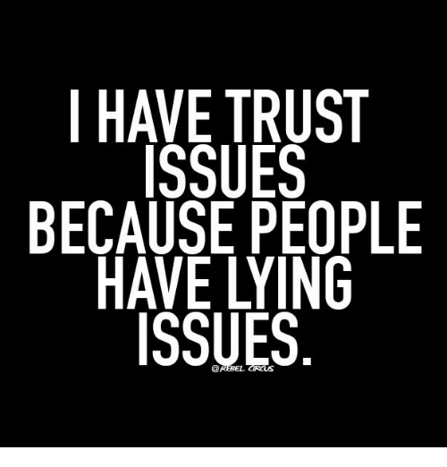 I HAVE TRUST ISSUES BECAUSE PEOPLE HAVE LYING ISSUES | Meme