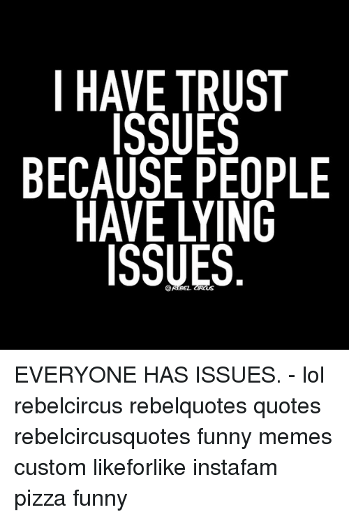 I HAVE TRUST ISSUES BECAUSE PEOPLE HAVE LYING ISSUES EVERYONE HAS