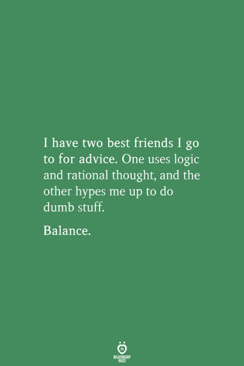 Advice, Dumb, and Friends: I have two best friends I go  to for advice. One uses logic  and rational thought, and the  other hypes me up to do  dumb stuff.  Balance.