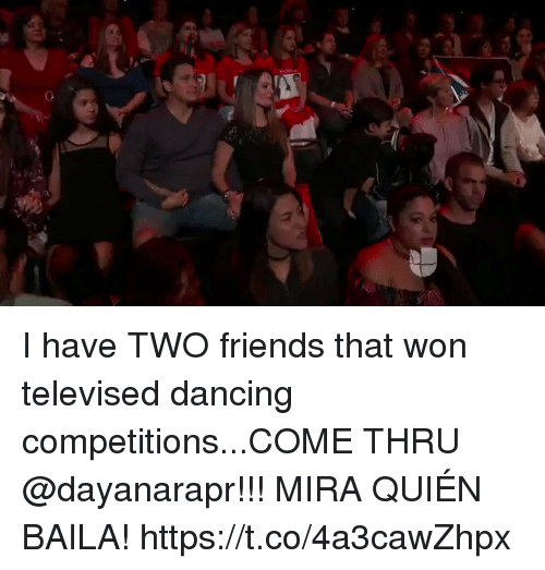 Dancing, Friends, and Memes: I have TWO friends that won televised dancing competitions...COME THRU @dayanarapr!!! MIRA QUIÉN BAILA! https://t.co/4a3cawZhpx