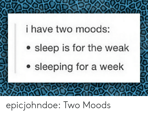 Tumblr, Blog, and Sleeping: i have two moods:  e sleep is for the weak  sleeping for a week epicjohndoe:  Two Moods