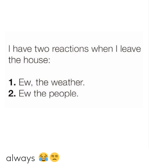 Memes, House, and The Weather: I have two reactions when I leave  the house:  1. Ew, the weather.  2. Ew the people. always 😂😒