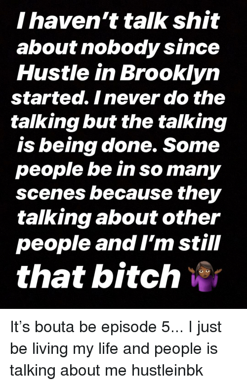 Bitch, Life, and Memes: I haven't talk shit  about nobody since  Hustle in Brooklyn  started. Inever do the  talking but the talking  is being done. Some  people be in so many  scenes because they  talking about other  people and I'm still  that bitch % It's bouta be episode 5... I just be living my life and people is talking about me hustleinbk