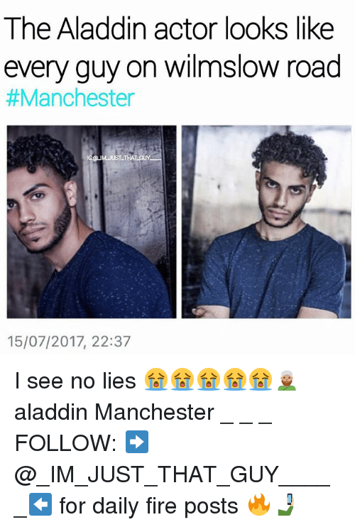 Aladdin, Fire, and Memes: I he Aladdin actor looks like  every guy on wilmslow road  #Manchester  15/07/2017, 22:37 I see no lies 😭😭😭😭😭👳🏽 aladdin Manchester _ _ _ FOLLOW: ➡@_IM_JUST_THAT_GUY_____⬅ for daily fire posts 🔥🤳🏼