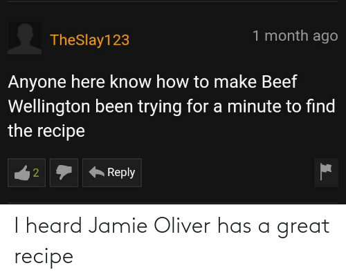 Jamie Oliver, Great, and Heard: I heard Jamie Oliver has a great recipe