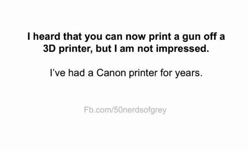 Memes, Canon, and fb.com: I heard that you can now print a gun off a  3D printer, but I am not impressed  l've had a Canon printer for years.  Fb.com/50nerdsofgrey
