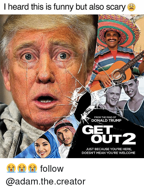 Donald Trump, Funny, and Memes: I heard this is funny but also scary  FROM THE MIND OF  DONALD TRUMP  GET  OUTZ  JUST BECAUSE YOU'RE HERE,  DOESN'T MEAN YOU'RE WELCOME 😭😭😭 follow @adam.the.creator