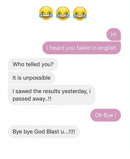 God, English, and Who: i heard you failed in english  Who telled you?  It is unpossible  I sawed the results yesterday, i  passed away.  Ok Bye  Bye bye God Blast u
