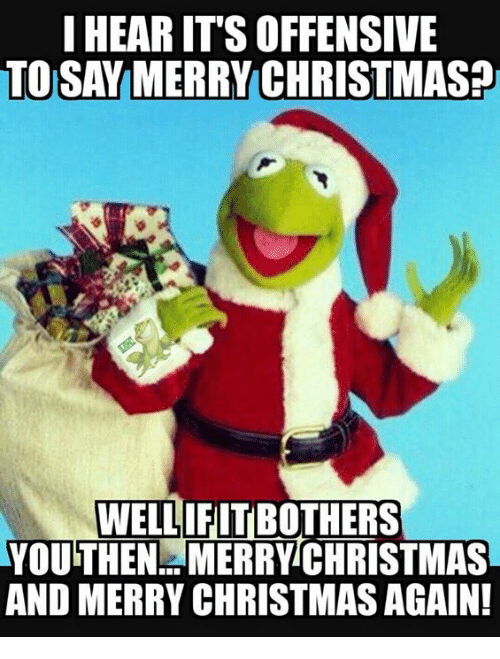 Memes, Merry Christmas, and 🤖: I HEARITS OFFENSIVE  TO SAY MERRY CHRISTMAS  WELL IFITBOTHERS  YOUTHEN MERRY CHRISTMAS  AND MERRY CHRISTMASAGAIN!
