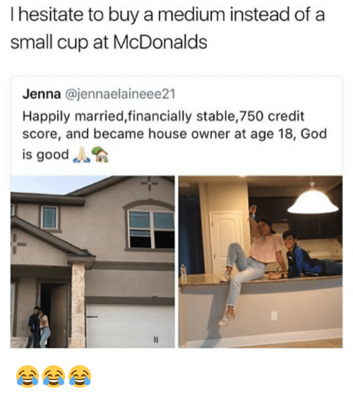"""God, McDonalds, and Memes: I hesitate to buy a medium instead of a  small cup at McDonalds  Jenna @jennaelaineee21  Happily married,financially stable,750 credit  score, and became house owner at age 18, God  is good """". 😂😂😂"""