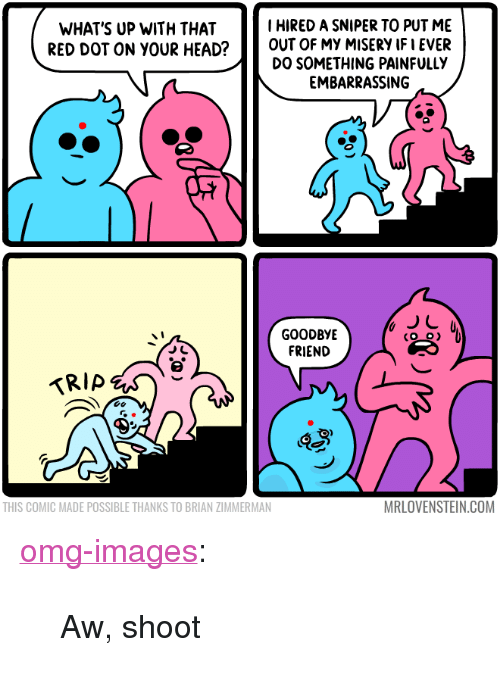 """Head, Omg, and Tumblr: I HIRED A SNIPER TO PUT ME  WHAT'S UP WITH THAT  RED DOT ON YOUR HEAD?OUT OF MY MISERY IF I EVER  DO SOMETHING PAINFULLY  EMBARRASSING  GOODBYE  FRIEND  THIS COMIC MADE POSSIBLE THANKS TO BRIAN ZIMMERMAN  MRLOVENSTEIN.COM <p><a href=""""https://omg-images.tumblr.com/post/170075273922/aw-shoot"""" class=""""tumblr_blog"""">omg-images</a>:</p>  <blockquote><p>Aw, shoot</p></blockquote>"""