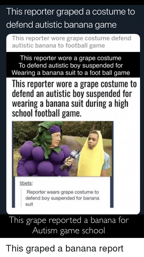 Football, School, and Autism: I his reporter graped a costume to  defend autistic banana game  This reporter wore grape costume defend  autistic banana to football game  This reporter wore a grape costume  To defend autistic boy suspended for  Wearing a banana suit to a foot ball game  This reporter wore a grape costume to  defend an autistic boy suspended for  wearing a banana suit during a high  school football game.  tibets:  Reporter wears grape costume to  defend boy suspended for banana  suit  This grape reported a banana for  Autism game school