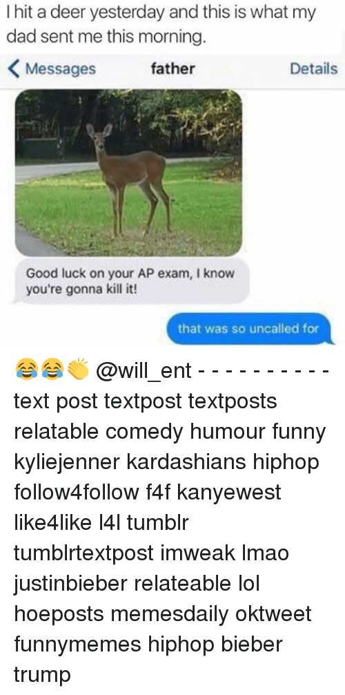 Dad, Deer, and Funny: I hit a deer yesterday and this is what my  dad sent me this morning  K Messages  father  Details  Good luck on your AP exam, l know  you're gonna kill it!  that was so uncalled for 😂😂👏 @will_ent - - - - - - - - - - text post textpost textposts relatable comedy humour funny kyliejenner kardashians hiphop follow4follow f4f kanyewest like4like l4l tumblr tumblrtextpost imweak lmao justinbieber relateable lol hoeposts memesdaily oktweet funnymemes hiphop bieber trump
