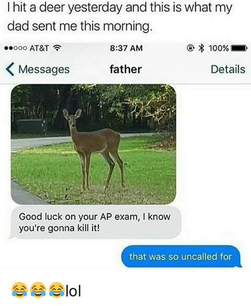 Anaconda, Dad, and Deer: I hit a deer yesterday and this is what my  dad sent me this morning.  ooooo AT&T  8:37 AM  ④ % 100%  Messages  father  Details  Good luck on your AP exam, I know  you're gonna kill it!  that was so uncalled for 😂😂😂lol