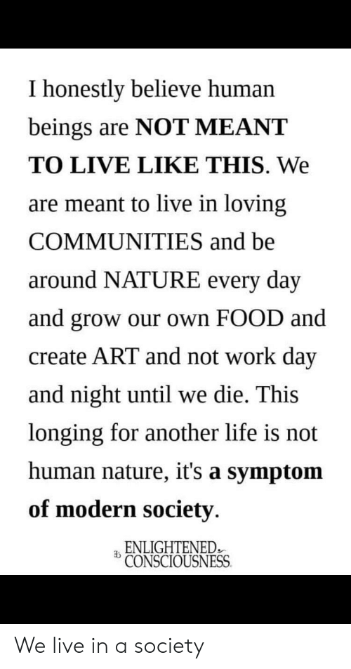 Food, Life, and Work: I honestly believe human  beings are NOT MEANT  TO LIVE LIKE THIS. We  are meant to live in loving  COMMUNITIES and be  around NATURE every day  and grow our own FOOD and  create ART and not work day  and night until we die. This  longing for another life is not  human nature, it's a symptom  of modern society.  ENLIGHTENED  CONSCIOUSNESS We live in a society