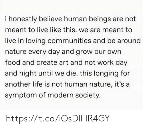 Food, Life, and Memes: i honestly believe human beings are not  meant to live like this. we are meant to  live in loving communities and be around  nature every day and grow our own  food and create art and not work day  and night until we die. this longing for  another life is not human nature, it's a  symptom of modern society. https://t.co/iOsDIHR4GY