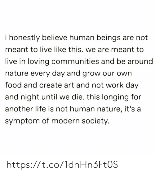 Food, Life, and Memes: i honestly believe human beings are not  meant to live like this. we are meant to  live in loving communities and be around  nature every day and grow our own  food and create art and not work day  and night until we die. this longing for  another life is not human nature, it's a  symptom of modern society. https://t.co/1dnHn3Ft0S