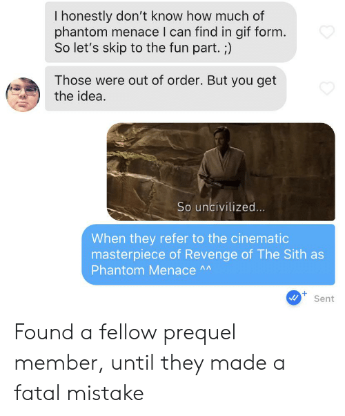 Gif, Revenge, and Sith: I honestly don't know how much of  phantom menace I can find in gif form.  So let's skip to the fun part. ;)  Those were out of order. But you get  the idea.  So uncivilized...  When they refer to the cinematic  masterpiece of Revenge of The Sith as  Phantom Menace A  +  Sent Found a fellow prequel member, until they made a fatal mistake