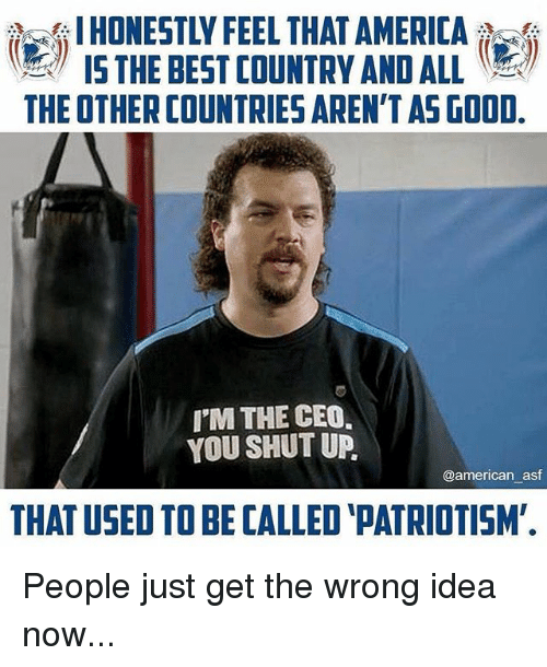 America, Memes, and Shut Up: I HONESTLY FEEL THAT AMERICA  15 THE BEST COUNTRY AND ALL  THE OTHER COUNTRIES AREN'T AS GOOD  I'M THE CEO,  YOU SHUT UP,  @american asf  THAT USED TO BE CALLED 'PATRIOTISM' People just get the wrong idea now...