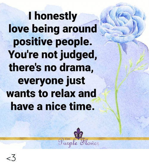 Love, Memes, and Purple: I honestly  love being around  positive people.  You're not judged,  there's no drama,  everyone just  wants to relax and  have a nice time.  THE  Purple Sloner <3