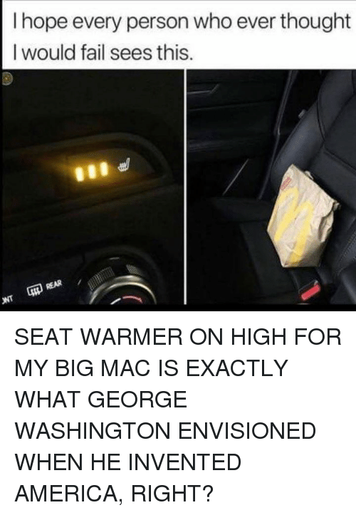 America, Fail, and Memes: I hope every person who ever thought  I would fail sees this  LD  啝REAR SEAT WARMER ON HIGH FOR MY BIG MAC IS EXACTLY WHAT GEORGE WASHINGTON ENVISIONED WHEN HE INVENTED AMERICA, RIGHT?
