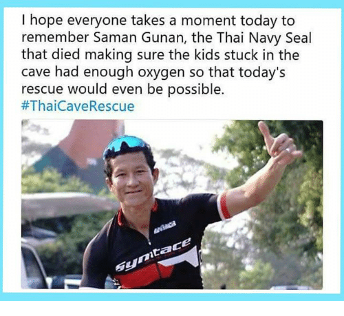 Kids, Navy, and Oxygen: I hope everyone takes a moment today to  remember Saman Gunan, the Thai Navy Seal  that died making sure the kids stuck in the  cave had enough oxygen so that today's  rescue would even be possible.