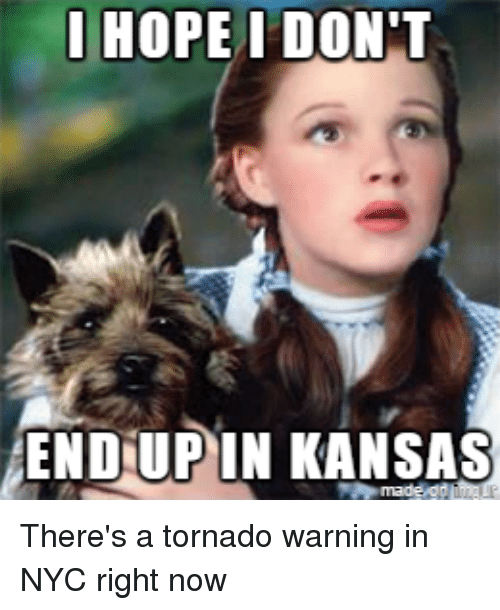 i hope i dont endup in kansas theres a tornado 2967500 i hope i don't endup in kansas there's a tornado warning in nyc