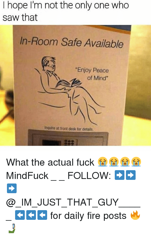 "Fire, Memes, and Saw: I hope I'm not the only one who  saw that  In-Room Safe Available  ""Enjoy Peace  of Mind""  Inquire at front desk for details. What the actual fuck 😭😭😭😭 MindFuck _ _ FOLLOW: ➡➡➡@_IM_JUST_THAT_GUY_____ ⬅⬅⬅ for daily fire posts 🔥🤳🏼"