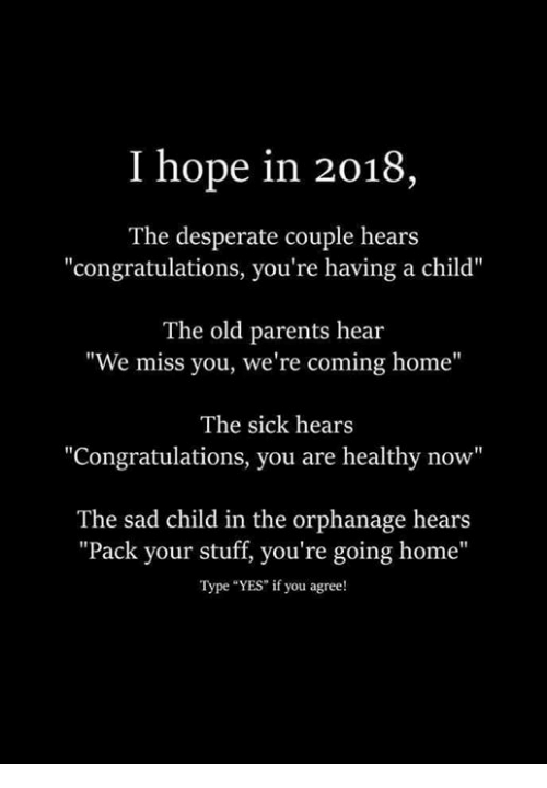 """Desperate, Parents, and Congratulations: I hope in 2018  The desperate couple hears  """"congratulations, you're having a child""""  The old parents hear  """"We miss you, we're coming home""""  The sick hears  Congratulations, you are healthy now""""  The sad child in the orphanage hears  """"Pack your stuff, you're going home""""  Type """"YES"""" if you agree!"""
