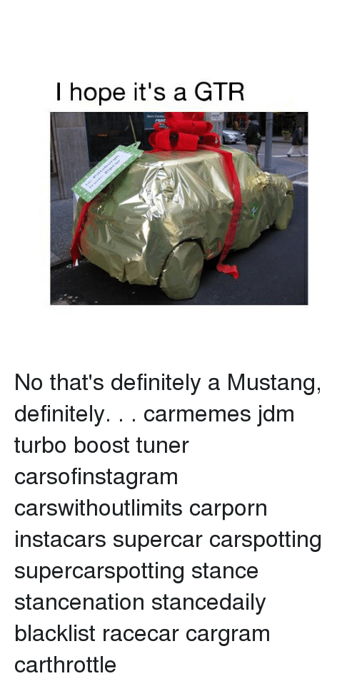 Definitely, Memes, and Boost: I hope it's a GTR No that's definitely a Mustang, definitely. . . carmemes jdm turbo boost tuner carsofinstagram carswithoutlimits carporn instacars supercar carspotting supercarspotting stance stancenation stancedaily blacklist racecar cargram carthrottle