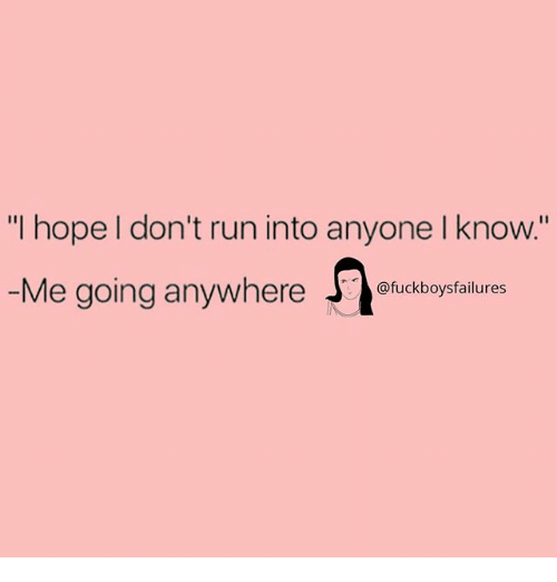"Run, Girl Memes, and Hope: ""I hope l don't run into anyone I know.""  Me going anywheresfailures  @fuckboysfailures"