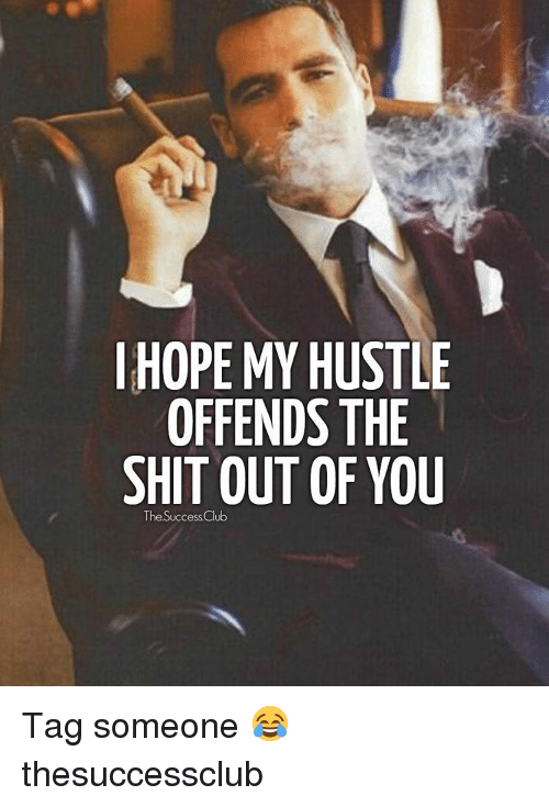 Memes, Tag Someone, and 🤖: I HOPE MY HUSTLE  OFFENDS THE  SHIT OUT OF YOU  The SuccessClub Tag someone 😂 thesuccessclub