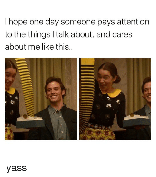 Memes, 🤖, and The Thing: I hope one day someone pays attention  to the things l talk about, and cares  about me like this. yass