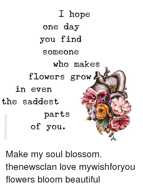 I Hope One Day You Find Someone Who Makes Flowers Grow 1n Even The