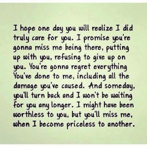 Memes, Regret, and Ypu: I hope one day you will realize I did  truly care for you. I promise you're  gonna miss me being there, putting  up with you, refusing to give up on  you. You're gonna regret everything  You've done to me, including all the  damage yu've caused. And someday,  youll turn back and I won't be waiting  for ypu any longer. I might have been  worthless to you, but you'll miss me,  when I become priceless to another.