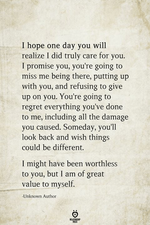 Regret, Being There, and Hope: I hope one day you will  realize I did truly care for you.  I promise you, you're going to  miss me being there, putting up  with you, and refusing to give  up on you. You're going to  regret everything you've done  to me, including all the damage  you caused. Someday, you'll  look back and wish things  could be different.  I might have been worthless  to you, but I am of great  value to myself.  -Unknown Author  BELATIONSHIP  LES