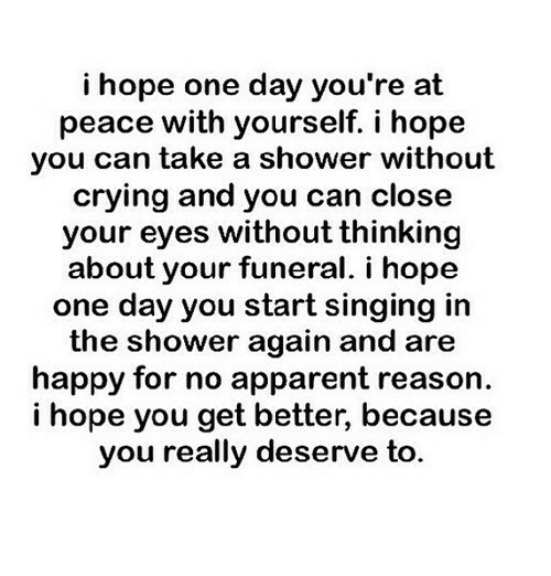Crying, Shower, and Singing: i hope one day you're at  peace with yourself. i hope  you can take a shower without  crying and you can close  your eyes without thinking  about your funeral. i hope  one day you start singing irn  the shower again and are  happy for no apparent reason.  i hope you get better, because  you really deserve to.