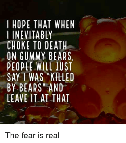 i hope that when i inevitably choke to death on 14953139 i hope that when i inevitably choke to death on gummy bears people