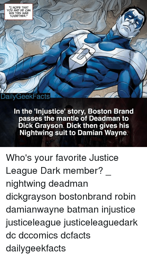 "Batman, Memes, and Boston: I HOPE THAT  YOU AND HE CAN  WIN THIS WAR  TOGETHER.""  DailyGeekFacts  In the 'Injustice' story, Boston Brand  passes the mantle of Deadman to  Dick Grayson. Dick then gives his  Nightwing suit to Damian Wayne Who's your favorite Justice League Dark member? _ nightwing deadman dickgrayson bostonbrand robin damianwayne batman injustice justiceleague justiceleaguedark dc dccomics dcfacts dailygeekfacts"