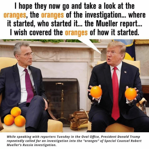 """Donald Trump, Office, and Russia: I hope they now go and take a look at the  oranges, the oranges of the investigation... where  it started, who started it... the Mueller report...  I wish covered the oranges of how it started  While speaking with reporters Tuesday in the Oval Office, President Donald Trump  repeatedly called for an investigation into the """"oranges"""" of Special Counsel Robert  Mueller's Russia investigation."""