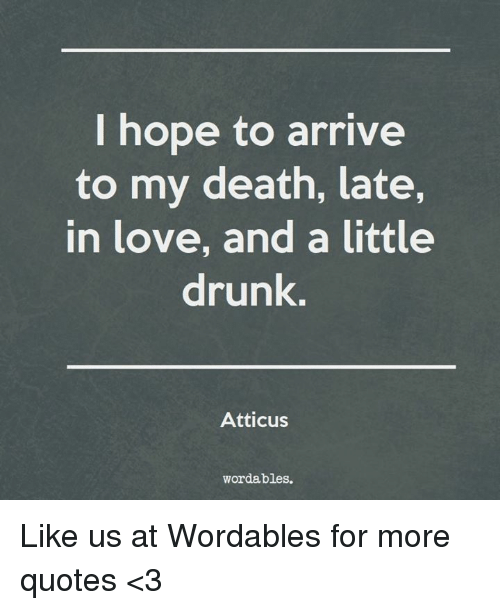 Drunk, Love, And Death: I Hope To Arrive To My Death, Late