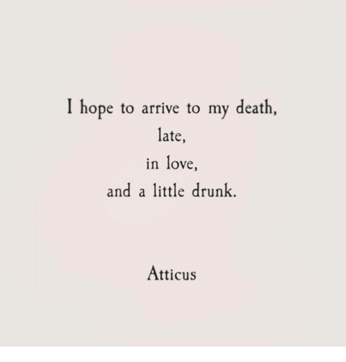 Drunk, Love, and Death: I hope to arrive to my death  late,  in love  and attle drunk.  Atticus