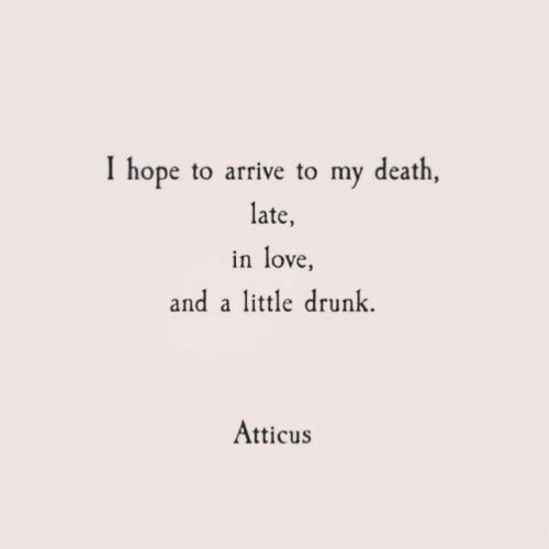 Drunk, Love, and Death: I hope to arrive to my death,  late,  in love  and a little drunk  Atticus