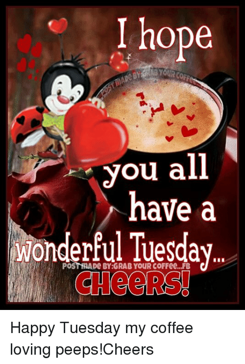 I Hope You All Have A Wonderful Tuesday Cheers Happy Tuesday My