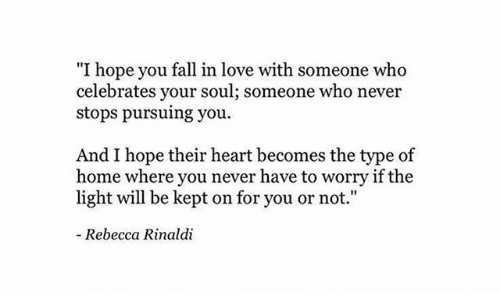 "Fall, Love, and Heart: ""I hope you fall in love with someone who  celebrates your soul; someone who never  stops pursuing you  And I hope their heart becomes the type of  home where you never have to worry if the  light will be kept on for you or not.""  - Rebecca Rinaldi"