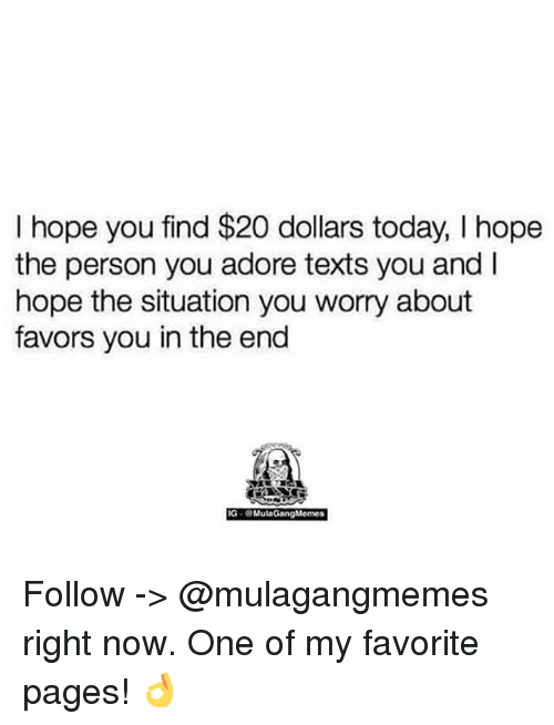 Memes, Today, and Favors: I hope you find $20 dollars today, I hope  the person you adore texts you and I  hope the situation you worry about  favors you in the end  IG-MulaGangMemes Follow -> @mulagangmemes right now. One of my favorite pages! 👌